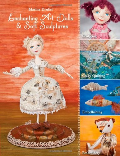 Enchanting Art Dolls and Soft Sculptures: Sculpting Crazy Quilting Embellishing Embroidery