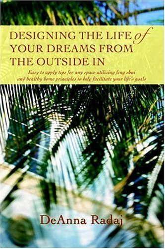Designing the Life of Your Dreams from the Outside In: Easy to apply tips for any space utilizing feng shui and healthy home principles to help facilitate your life's goals by DeAnna Radaj (23-Jul-2006) Paperback
