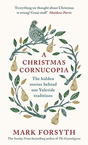 A Christmas Cornucopia: The hidden stories behind our Yuletide traditions by Mark Forsyth (2016-11-22)