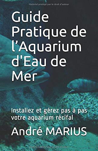 Guide Pratique de l'Aquarium d'Eau de Mer: Installez et gérez pas à pas votre aquarium récifal