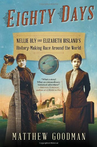 Eighty Days: Nellie Bly and Elizabeth Bisland's History-Making Race Around the World by Matthew Goodman (2013-02-26)