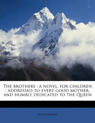 The brothers: a novel, for children : addressed to every good mother, and humbly dedicated to the Queen