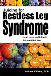 Juicing for Restless Leg Syndrome: How I Treated My RLS by Juicing! by Andrew Williams Ph.D. (2013-10-25)