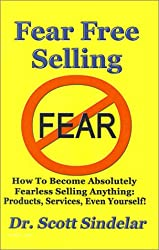 Fear-free Selling: How to Become Absolutely Fearless Selling Anything: Products, Services, Even Yourself!