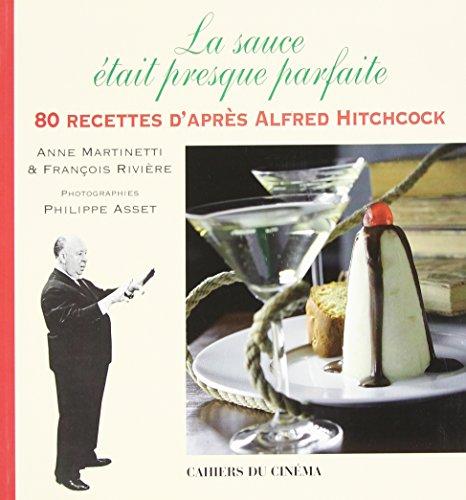 LA SAUCE ÉTAIT PRESQUE PARFAITE. 80 recettes d'après Alfred Hitchcock par Anne Martinetti et François Rivière