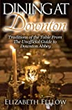 Dining at Downton: Traditions of the Table From The Unofficial Guide to Downton Abbey (Downton Life Series)