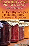 Canning and Preserving Big Collection: 140 Healthy Recipes Including Baby Purees and Juices: (Canning Recipes, How to Store Food)