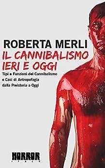 Il cannibalismo ieri e oggi: Tipi e funzioni del cannibalismo e casi di antropofagia dalla preistoria a oggi. di [Merli, Roberta]