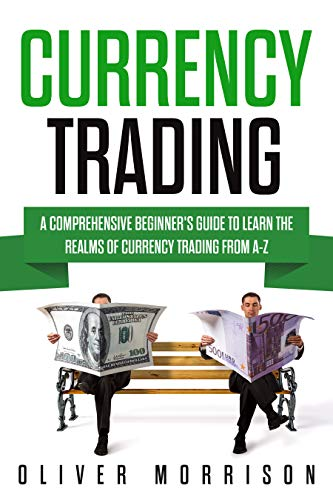Currency Trading: A Comprehensive Beginner's Guide to Learn the Realms of Currency Trading From A-Z (English Edition)