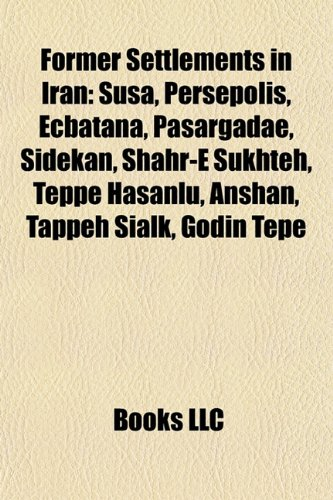 Former Settlements in Iran: Susa, Persepolis, Ecbatana, Pasargadae, Sidekan, Shahr-E Sukhteh, Teppe Hasanlu, Anshan, Tappeh Sialk, Godin Tepe