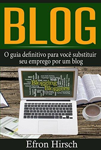 Blog: O guia definitivo para você substituir seu emprego por um blog (Portuguese Edition) por Efron Hirsch