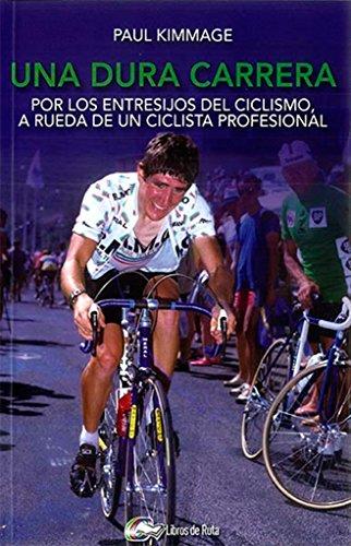 Una dura carrera: Por los entresijos del ciclismo, a rueda de un ciclista profesional por Paul Kimmage