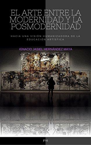 EL ARTE ENTRE LA MODERNIDAD Y LA POSMODERNIDAD: Hacia una visión humanizadora de la educación artística por IGNACIO JASIEL HERNÁNDEZ MAYA