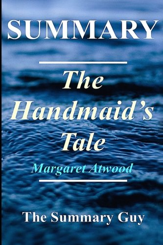 Summary - The Handmaid's Tale: By Atwood Margaret: 1 (The Handmaid's Tale: A Complete Summary - Book, Novel, Paperback, Hardcover, Summary Book 1)