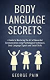 Body Language Secrets: A Guide to Mastering the Art of Nonverbal Communication using Psychological Techniques, Body Language Signals and Social Skills ... Social and Communication Skills Book 1