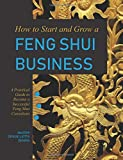 How to Start and Grow a Feng Shui Business: A Practical Guide to Become a Successful Feng Shui Consultant...