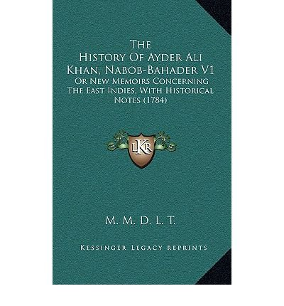 The History of Ayder Ali Khan, Nabob-Bahader V1: Or New Memoirs Concerning the East Indies, with Historical Notes (1784) (Paperback) - Common