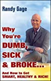 Why You're Dumb, Sick, and Broke and How to Get Smart, Healthy & Rich!