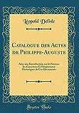 Catalogue Des Actes de Philippe-Auguste: Avec Une Introduction Sur Les Sources Les Caractères Et L'Importance Historiques de Ces Documents (Classic Reprint)
