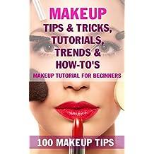 Makeup Tips & Tricks, Tutorials, Trends & How-To's - BOOK: 100 Makeup Tips, Makeup tutorial for beginners (English Edition)