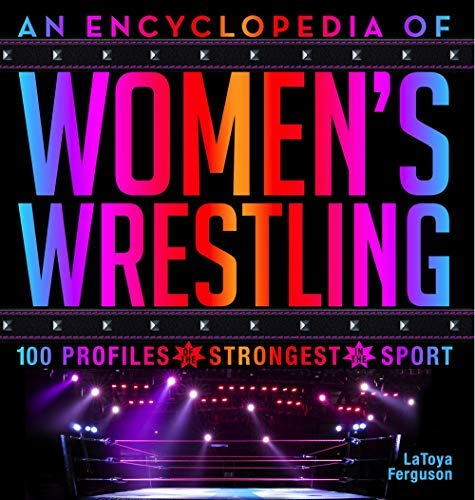 An Encyclopedia of Women's Wrestling: 100 Profiles of the Strongest in the Sport (English Edition)