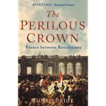 The Perilous Crown: France Between Revolutions, 1814-1848: Written by Munro Price, 2013 Edition, Publisher: Pan [Paperback]