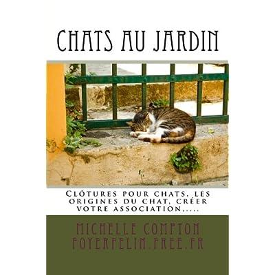 Chats au jardin: Guide pratique pour les particuliers concernés par les chats. Inclus : clôtures pour chats, l'histoire de l'origine du chat, créer une association, ...