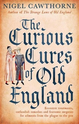The Curious Cures Of Old England: Eccentric treatments, outlandish remedies and fearsome surgeries for ailments from the plague to the pox