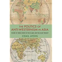 The Politics of Anti-Westernism in Asia: Visions of World Order in Pan-Islamic and Pan-Asian Thought (Columbia Studies in International and Global History)
