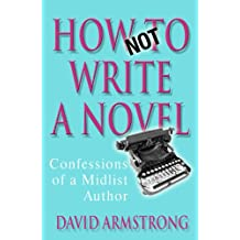 How Not to Write a Novel: Confessions of a Midlist Author (English Edition)