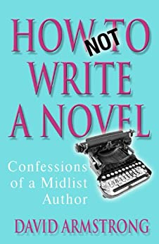 How Not to Write a Novel: Confessions of a Midlist Author by [Armstrong, David]