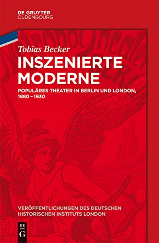 Inszenierte Moderne: Populäres Theater in Berlin und London, 1880-1930 (Veröffentlichungen des Deutschen Historischen Instituts London/ Publications of the German Historical Institute London 74)