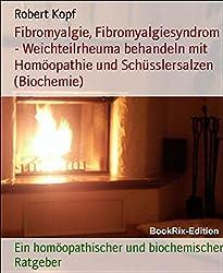 Fibromyalgie, Fibromyalgiesyndrom - Weichteilrheuma behandeln mit Homöopathie und Schüsslersalzen (Biochemie): Ein homöopathischer und biochemischer Ratgeber