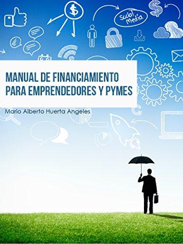 MANUAL DE FINANCIAMIENTO PARA EMPRENDEDORES Y PYMES por Mario Huerta Angeles