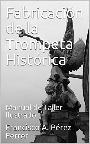 Fabricación de la Trompeta Histórica: Manual de Taller Ilustrado (Fabricación de instrumentos históricos nº 1) por Francisco A. Pérez Ferrer