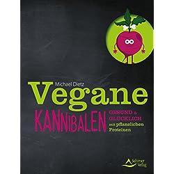 Vegane Kannibalen: Gesund und glücklich mit pflanzlichen Proteinen