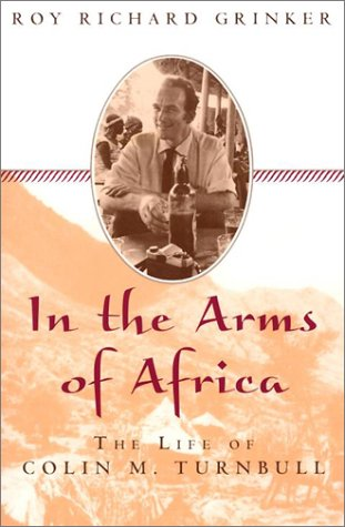 In the Arms of Africa: The Life of Colin M. Turnbull: The Life of Colin Turnbull por Roy Richard Grinker
