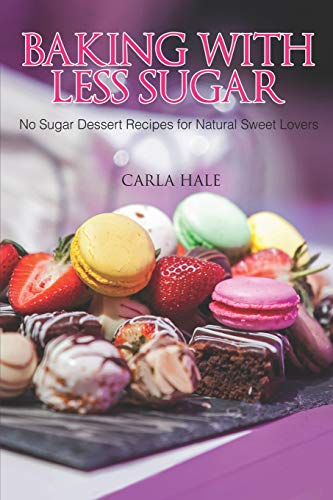 Baking with Less Sugar: No Sugar Dessert Recipes for Natural Sweet Lovers (Snack-bars Diabetes)
