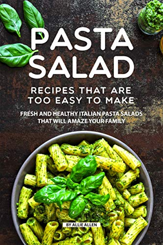 Pasta Salad Recipes That Are Too Easy to Make: Fresh and Healthy Italian Pasta Salads That Will Amaze Your Family (English Edition) -