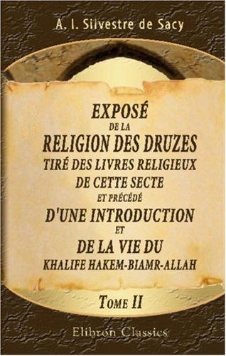 Exposé de la religion des druzes, tiré des livres religieux de cette secte, et précédé d'une introduction et de la vie du Khalife Hakem-Biamr-Allah: Tome 2 par Antoine Isaac Silvestre de Sacy