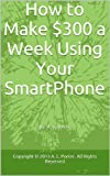 How to Make $300 a Week Using Your SmartPhone (English Edition)