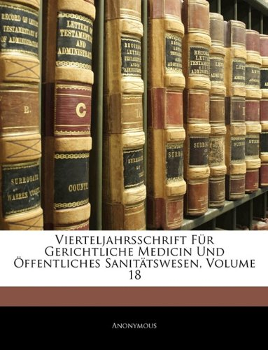 Vierteljahrsschrift Fur Gerichtliche Medicin Und Offentliches Sanitatswesen, Volume 18 por Anonymous