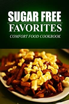 Sugar Free Favorites - Comfort Food Cookbook: Sugar Free recipes cookbook for your everyday Sugar Free cooking (English Edition) von [SUGAR FREE FAVORITES]