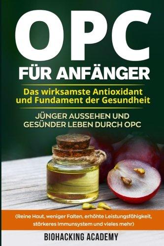 OPC für Anfänger: Das wirksamste Antioxidant und Fundament der Gesundheit. Jünger aussehen und gesünder leben durch Opc. ( Reine Haut, weniger Falten, ... Leistungsfähigkeit, stärkeres Immunsystem) -