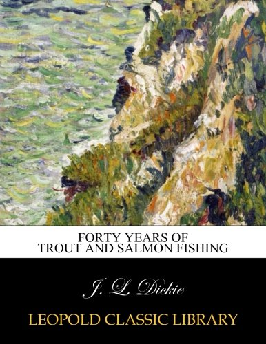 Forty years of trout and salmon fishing por J. L. Dickie