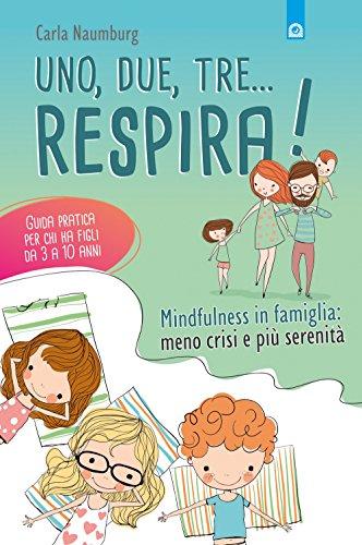 Uno, due, tre... respira! Mindfulness in famiglia: meno crisi e più serenità. Guida pratica per chi ha figli da 3 a 10 anni
