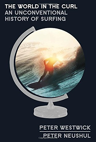 The World in the Curl: An Unconventional History of Surfing PDF Books