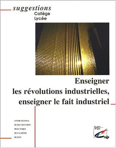 Enseigner les révolutions industrielles, enseigner le fait industriel par CRDP de Lyon