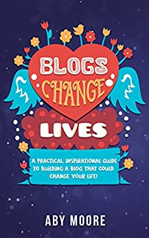 Blogs Change Lives: A practical, inspirational guide to building a blog that could change your life! by [Moore, Aby]