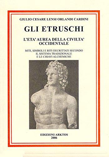 Gli etruschi. l'età aurea della civiltà occidentale. miti, simboli e riti decrittati secondo il metodo tradizionale e le chiavi alchemiche